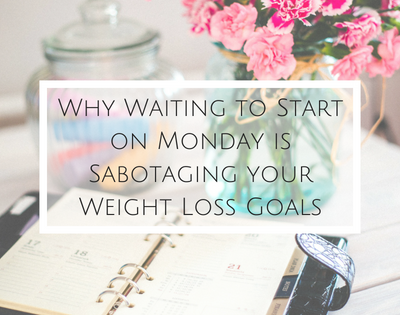 Waiting to Start on Monday is Sabotaging Your Weight Loss Goals